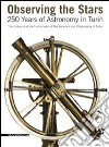 Observing the stars. 250 years of astronomy in Turin. The history and the instruments of the astronomical observatory in Turin libro