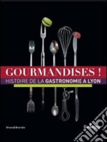 Gourmandises! Histoire de la gastronomie à Lyon libro