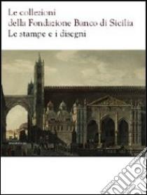 Le collezioni della Fondazione Banco di Sicilia. Le stampe e i disegni libro