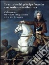 Le raccolte del principe Eugenio condottiero e intellettuale. Collezionismo tra Vienna, Parigi e Torino nel primo Settecento. Catalogo della mostra (Torino 2012)