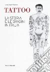 Tattoo. La storia e le origini in Italia libro