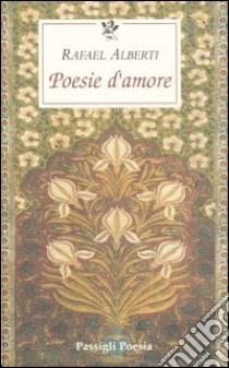 Poesie d'amore. Testo spagnolo a fronte libro di Alberti Rafael