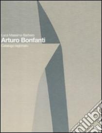 Arturo Bonfanti. Catalogo ragionato. Ediz. italiana e inglese libro