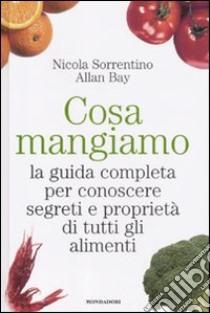Cosa mangiamo. La guida completa per conoscere segreti e proprietà di tutti gli alimenti libro di Sorrentino Nicola - Bay Allan