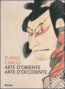Arte d'Oriente arte d'Occidente libro di Caroli Flavio