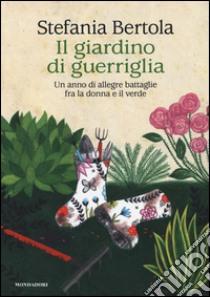 Il giardino di guerriglia. Un anno di allegre battaglie fra la donna e il verde libro di Bertola Stefania