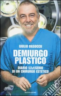 Demiurgo plastico. Diario semiserio di un chirurgo estetico libro di Basoccu Giulio