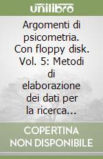 Argomenti di psicometria. Con floppy disk. Vol. 5: Metodi di elaborazione dei dati per la ricerca psicologica libro di Celani Giorgio; Mucciarelli G. (cur.)