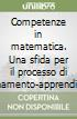 Competenze in matematica. Una sfida per il processo di insegnamento-apprendimento libro