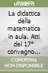 La didattica della matematica in aula. Atti del 17° convegno «Incontri sulla matematica» (Castel S. Pietro Terme, novembre 2003) libro