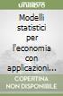 Modelli statistici per l'economia con applicazioni aziendali libro
