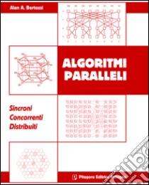 Algoritmi paralleli. Sincromi. Concorrenti. Distribuiti libro di Bertossi Alan A.