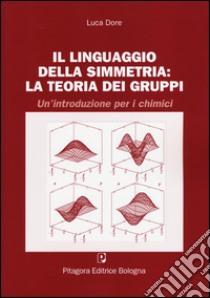 Il linguaggio della simmetria. La teoria dei gruppi. Un'introduzione per i chimici libro di Dore Luca