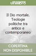 Il Dio mortale. Teologie politiche tra antico e contemporaneo libro