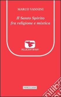 Il Santo spirito fra religione e mistica libro di Vannini Marco