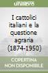 I cattolici italiani e la questione agraria (1874-1950) libro