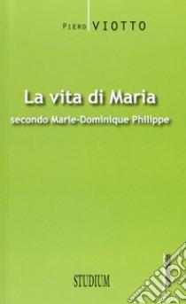 La vita di Maria secondo Marie-Dominique Philippe libro di Viotto Piero