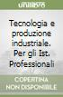 Tecnologia e produzione industriale. Per gli Ist. Professionali libro