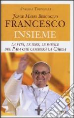 Jorge Mario Bergoglio. Francesco. Insieme. La vita, le idee, le parole del papa che cambierà la Chiesa libro