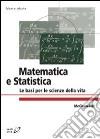 Matematica e statistica. Le basi per le scienze della vita libro