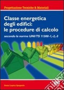 Classe energetica degli edifici: le procedure di calcolo secondo le UNI TS 11300 -1, -2, -3 libro di Lupica Spagnolo Sonia