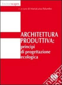 Architettura produttiva. Principi di progettazione ecologica libro
