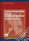 Come difendersi dalle intercettazioni. Strategie processuali libro
