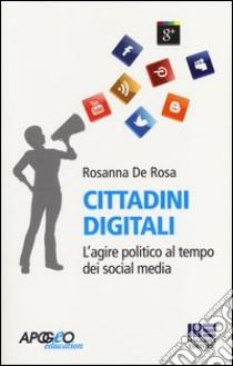 Cittadini digitali. L'agire politico al tempo dei social media libro di De Rosa Rosanna