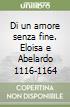 Di un amore senza fine. Eloisa e Abelardo 1116-1164 libro