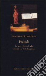 Preludi. Le note editoriali alla Biblioteca delle Silerchie libro di Debenedetti Giacomo