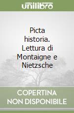 Picta historia. Lettura di Montaigne e Nietzsche libro di Panichi Nicola