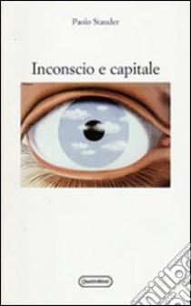 Inconscio e capitale libro di Stauder Paolo