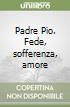 Padre Pio. Fede, sofferenza, amore libro