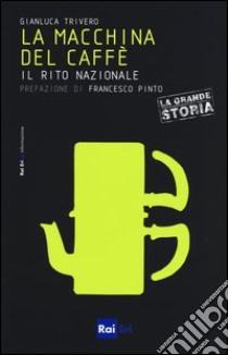 La macchina del caffè. Il rito nazionale libro di Trivero Gianluca