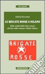 Le Brigate Rosse a Milano. Dalle origini della lotta armata alla fine della colonna «Walter Alasia» libro
