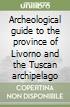 Archeological guide to the province of Livorno and the Tuscan archipelago libro