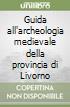 Guida all'archeologia medievale della provincia di Livorno libro