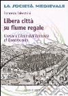 Libera città su fiume regale. Firenze e l'Arno dall'antichità al Quattrocento libro