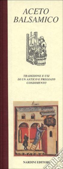 Aceto balsamico. Tradizione e usi di un antico e pregiato condimento libro di Cavazzuti Vittorio