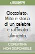 Cioccolato. Mito e storia di un celebre e raffinato alimento libro