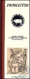 Prosciutto. Storia, varietà e assaggi di un alimento da buongustai libro