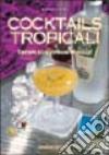 Cocktails tropicali. Drinks ed esotiche miscele libro