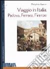 Viaggio in Italia. Padova, Ferrara, Firenze libro