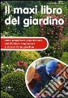 Il maxi libro del giardino. Come progettare, organizzare, suddividere, impiantare e curare il tuo giardino libro