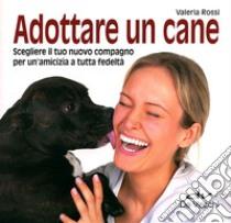 Adottare un cane. Scegliere il tuo nuovo compagno per un'amicizia a tutta fedeltà libro di Rossi Valeria