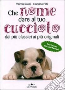 Che nome dare al tuo cucciolo dai più classici ai più originali. Con i nomi dei cani famosi libro di Rossi Valeria - Pitti Onorina