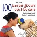 100 idee per giocare con il tuo cane. Giochi educativi ed esercizi divertenti in casa e all'aperto libro
