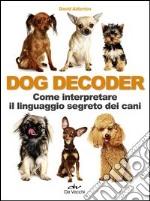 Dog decoder. Come interpretare il linguaggio segreto dei cani libro