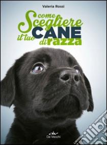 Come scegliere il tuo cane di razza libro di Rossi Valeria