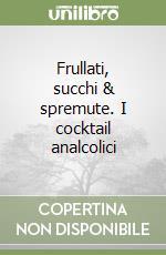 Frullati, succhi & spremute. I cocktail analcolici libro di Menassé Vittorio